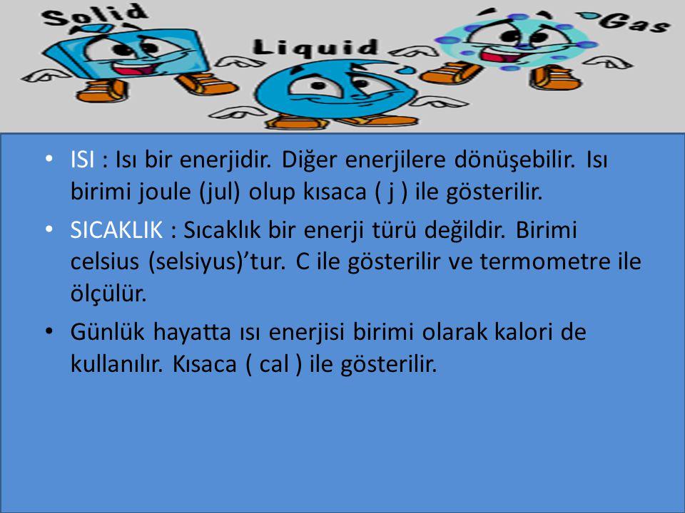ISI : Isı bir enerjidir. Diğer enerjilere dönüşebilir. Isı birimi joule (jul) olup kısaca ( j ) ile gösterilir. SICAKLIK : Sıcaklık bir enerji türü de