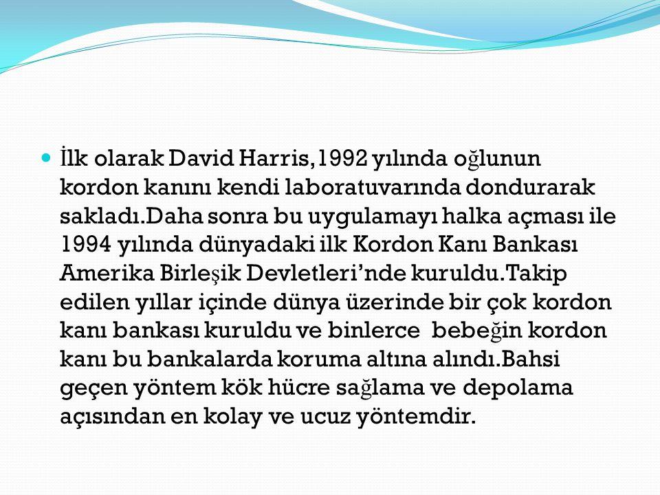 İ lk olarak David Harris,1992 yılında o ğ lunun kordon kanını kendi laboratuvarında dondurarak sakladı.Daha sonra bu uygulamayı halka açması ile 1994 yılında dünyadaki ilk Kordon Kanı Bankası Amerika Birle ş ik Devletleri'nde kuruldu.Takip edilen yıllar içinde dünya üzerinde bir çok kordon kanı bankası kuruldu ve binlerce bebe ğ in kordon kanı bu bankalarda koruma altına alındı.Bahsi geçen yöntem kök hücre sa ğ lama ve depolama açısından en kolay ve ucuz yöntemdir.