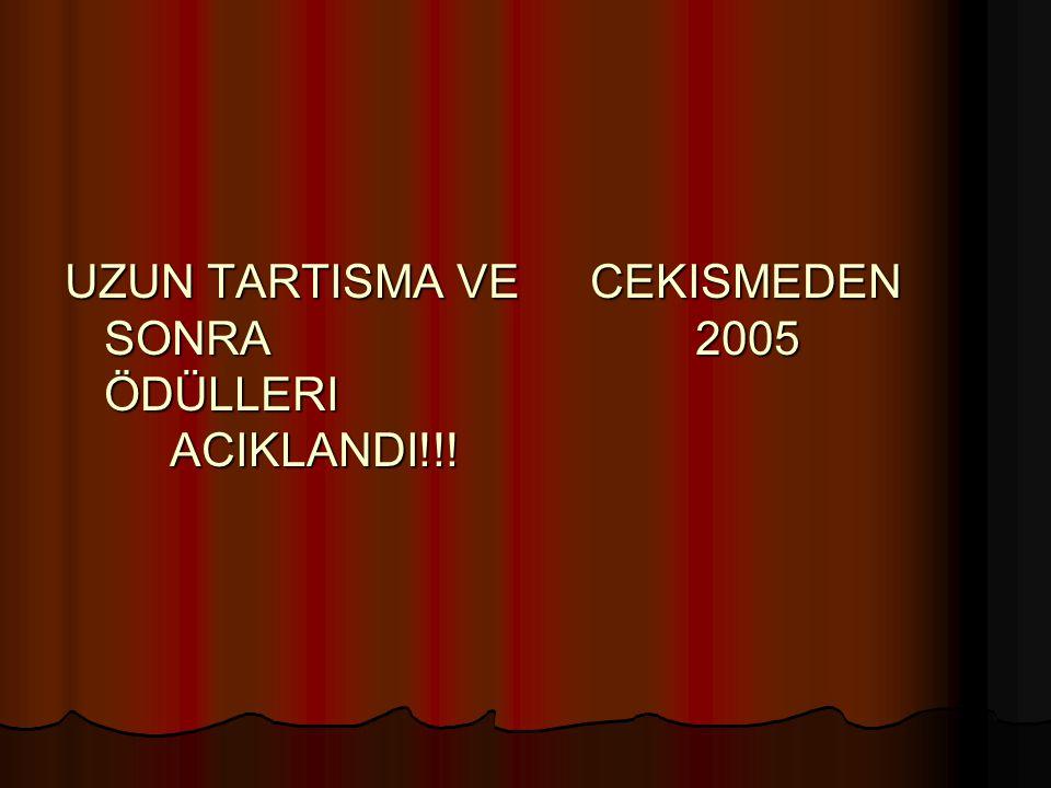 UZUN TARTISMA VE CEKISMEDEN SONRA 2005 ÖDÜLLERI ACIKLANDI!!!