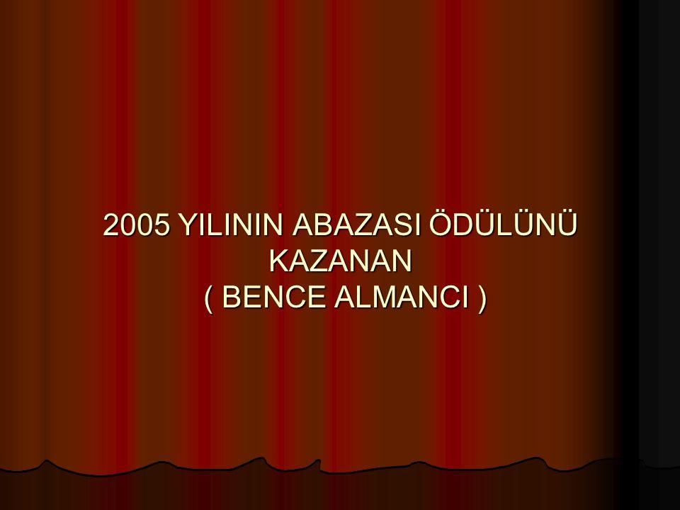 2005 YILININ ABAZASI ÖDÜLÜNÜ KAZANAN ( BENCE ALMANCI )