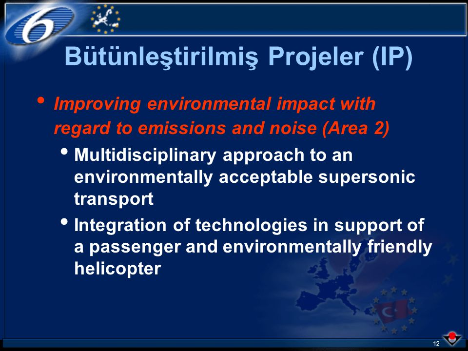 11 Bütünleştirilmiş Projeler (IP) Strengthening competitiveness (1st area) Integration and validation of advanced low- cost airframe structures in metallic and composite materials Integration and validation of technologies enabling the more-electric aircraft concept Integration and validation of technologies in support of the passenger-friendly cabin environment