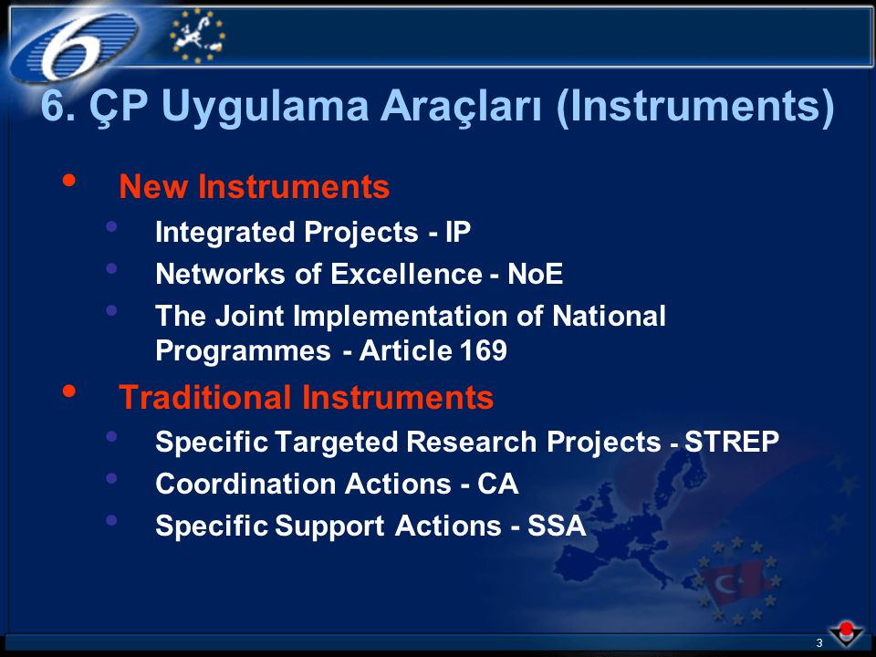 3 New Instruments Integrated Projects - IP Networks of Excellence - NoE The Joint Implementation of National Programmes - Article 169 Traditional Instruments Specific Targeted Research Projects - STREP Coordination Actions - CA Specific Support Actions - SSA 6.