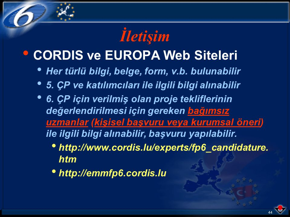 43 CORDIS Web Sitesi http://www.cordis.lu/fp6 (COmmunity Research and Development Information System) EUROPA Web Sitesi http://www.europa.eu.int/comm/ research/fp6/index_en.html İletişim