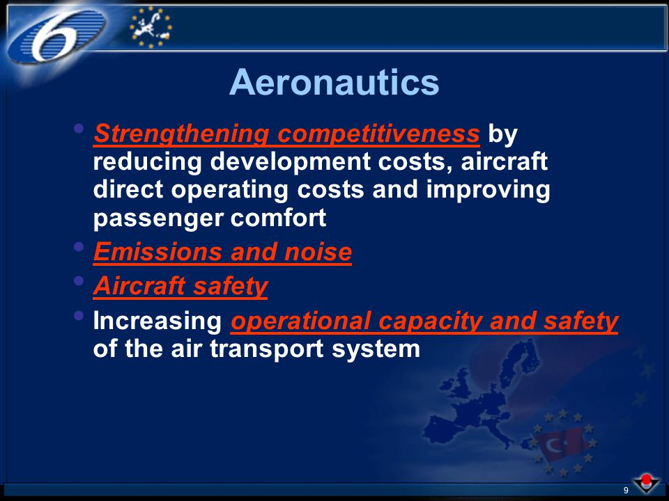 9 Strengthening competitiveness by reducing development costs, aircraft direct operating costs and improving passenger comfort Emissions and noise Aircraft safety Increasing operational capacity and safety of the air transport system Aeronautics