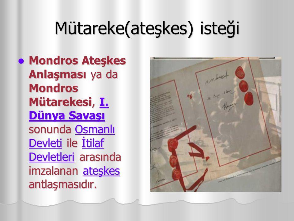 Mütareke(ateşkes) isteği Mondros Ateşkes Anlaşması ya da Mondros Mütarekesi, I.