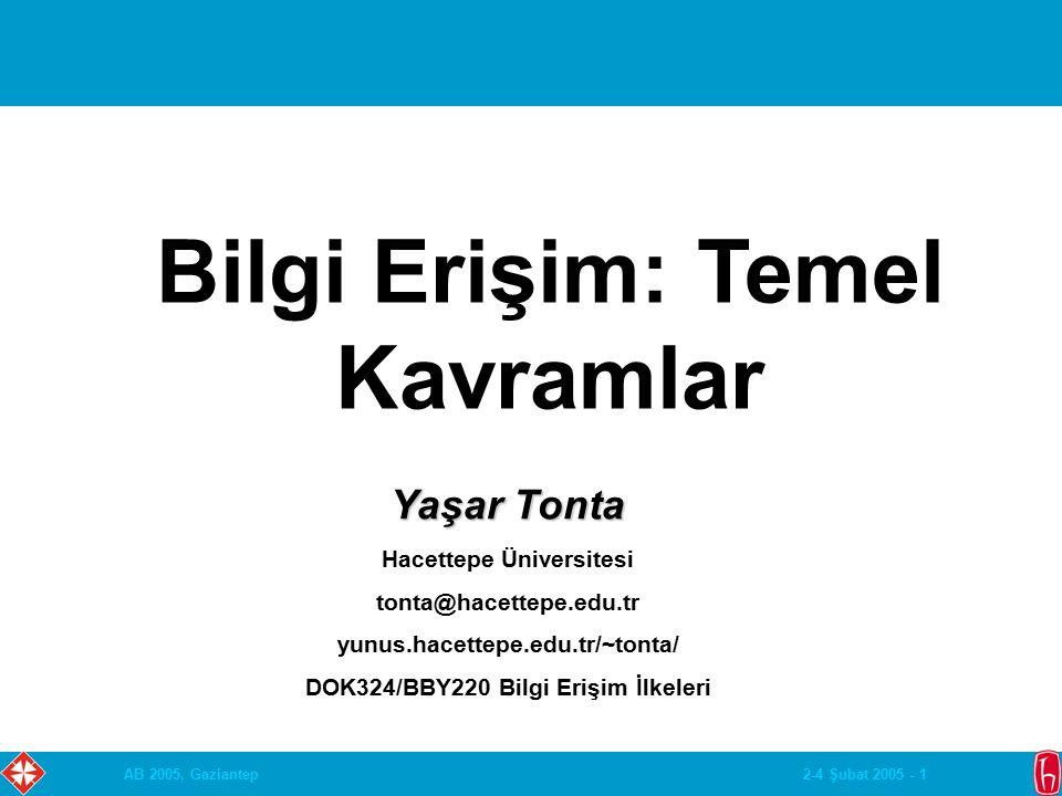 2-4 Şubat 2005 - 1AB 2005, Gaziantep Bilgi Erişim: Temel Kavramlar Yaşar Tonta Hacettepe Üniversitesi tonta@hacettepe.edu.tr yunus.hacettepe.edu.tr/~tonta/ DOK324/BBY220 Bilgi Erişim İlkeleri