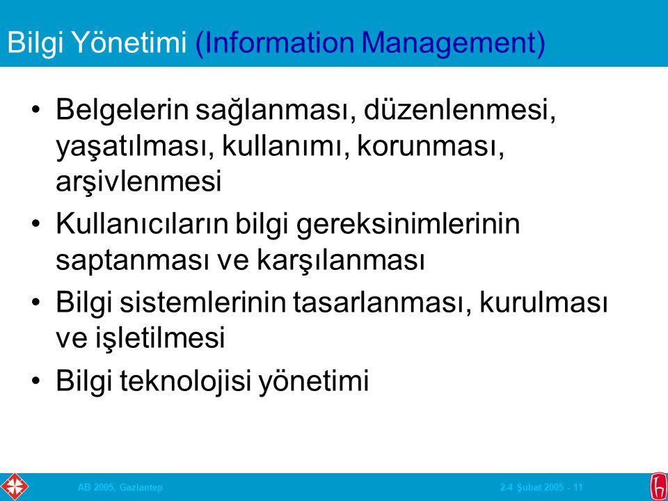 2-4 Şubat 2005 - 11AB 2005, Gaziantep Bilgi Yönetimi (Information Management) Belgelerin sağlanması, düzenlenmesi, yaşatılması, kullanımı, korunması, arşivlenmesi Kullanıcıların bilgi gereksinimlerinin saptanması ve karşılanması Bilgi sistemlerinin tasarlanması, kurulması ve işletilmesi Bilgi teknolojisi yönetimi