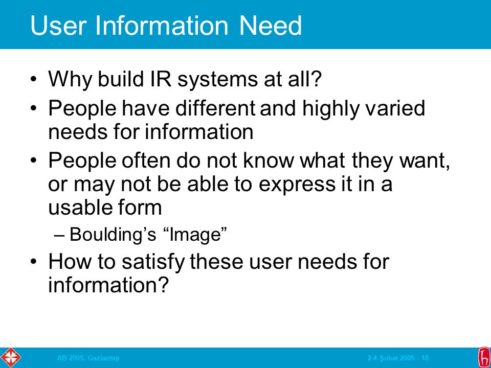 2-4 Şubat 2005 - 18AB 2005, Gaziantep User Information Need Why build IR systems at all? People have different and highly varied needs for information