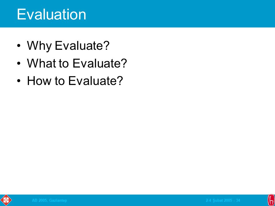 2-4 Şubat 2005 - 34AB 2005, Gaziantep Evaluation Why Evaluate? What to Evaluate? How to Evaluate?