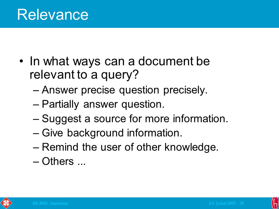 2-4 Şubat 2005 - 38AB 2005, Gaziantep Relevance In what ways can a document be relevant to a query? –Answer precise question precisely. –Partially ans