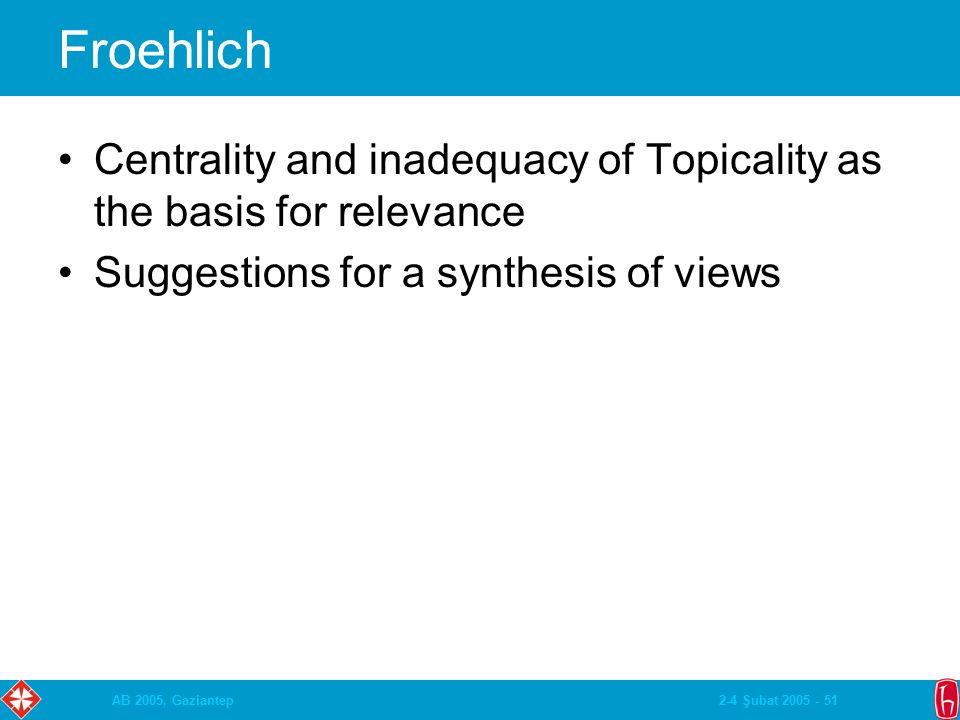 2-4 Şubat 2005 - 51AB 2005, Gaziantep Froehlich Centrality and inadequacy of Topicality as the basis for relevance Suggestions for a synthesis of view