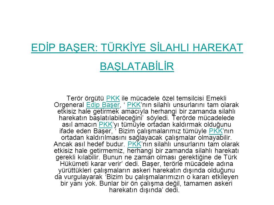 EDİP BAŞER: TÜRKİYE SİLAHLI HAREKAT BAŞLATABİLİR Terör örgütü PKK ile mücadele özel temsilcisi Emekli Orgeneral Edip Başer, ' PKK'nın silahlı unsurlarını tam olarak etkisiz hale getirmek amacıyla herhangi bir zamanda silahlı harekatın başlatılabileceğini' söyledi.