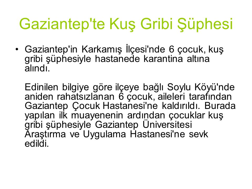 Gaziantep'te Kuş Gribi Şüphesi Gaziantep'in Karkamış İlçesi'nde 6 çocuk, kuş gribi şüphesiyle hastanede karantina altına alındı. Edinilen bilgiye göre