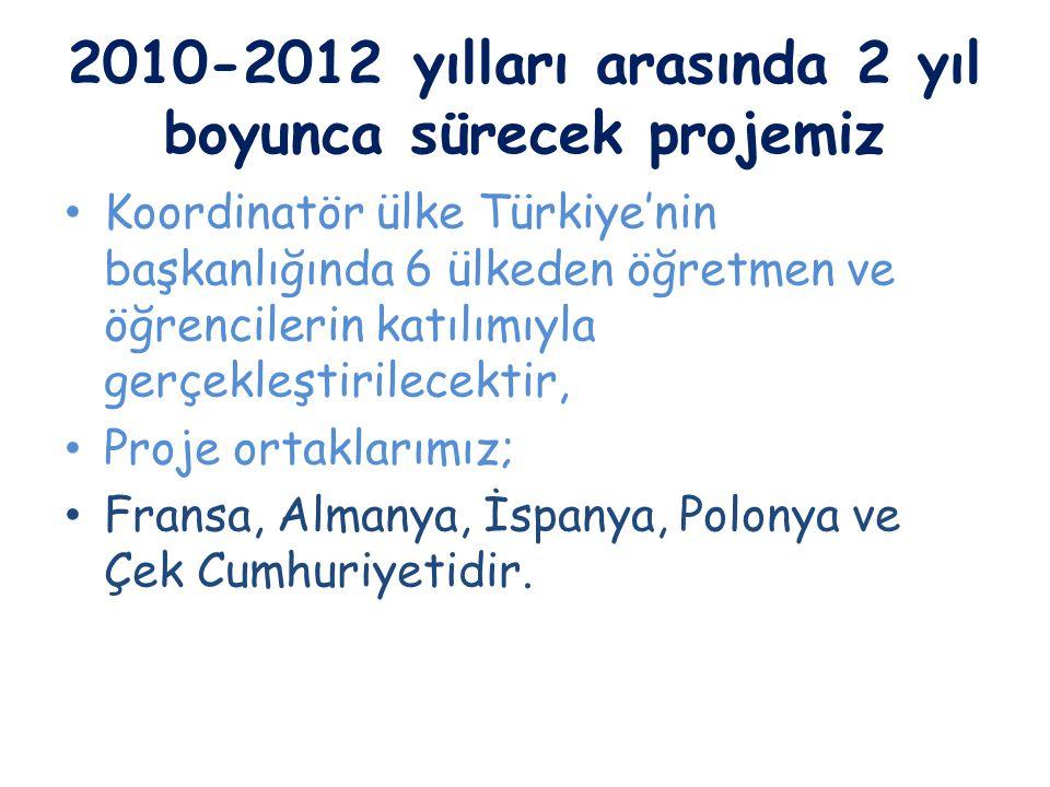 2010-2012 yılları arasında 2 yıl boyunca sürecek projemiz Koordinatör ülke Türkiye'nin başkanlığında 6 ülkeden öğretmen ve öğrencilerin katılımıyla ge