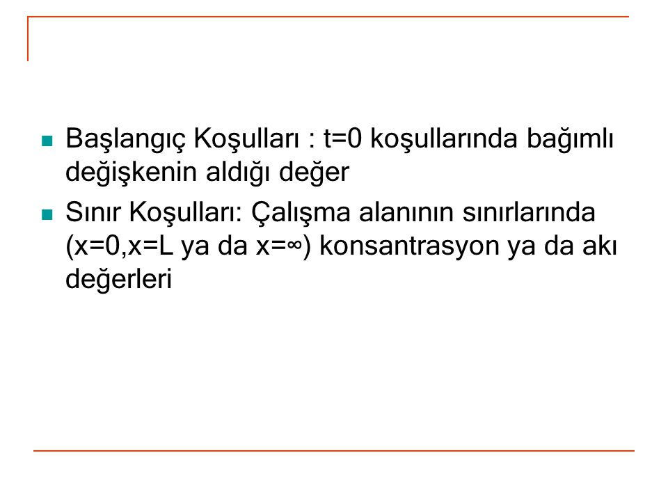 Başlangıç Koşulları : t=0 koşullarında bağımlı değişkenin aldığı değer Sınır Koşulları: Çalışma alanının sınırlarında (x=0,x=L ya da x=∞) konsantrasyo