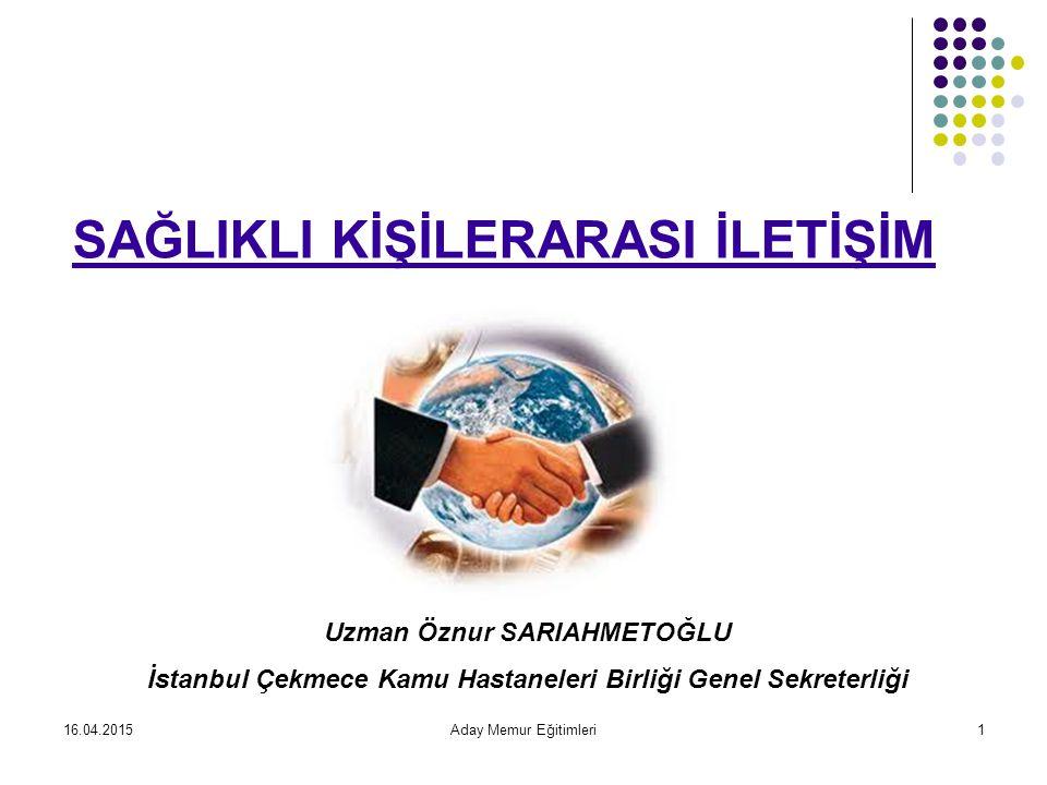 16.04.2015Aday Memur Eğitimleri1 SAĞLIKLI KİŞİLERARASI İLETİŞİM Uzman Öznur SARIAHMETOĞLU İstanbul Çekmece Kamu Hastaneleri Birliği Genel Sekreterliği