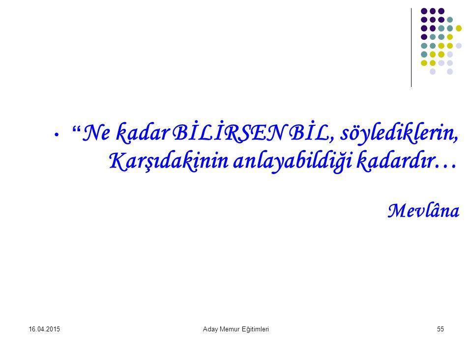 16.04.2015Aday Memur Eğitimleri55 Ne kadar BİLİRSEN BİL, söylediklerin, Karşıdakinin anlayabildiği kadardır… Mevlâna