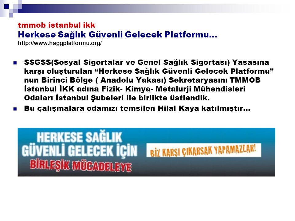 tmmob istanbul ikk Herkese Sağlık Güvenli Gelecek Platformu… http://www.hsggplatformu.org/ SSGSS(Sosyal Sigortalar ve Genel Sağlık Sigortası) Yasasına karşı oluşturulan Herkese Sağlık Güvenli Gelecek Platformu nun Birinci Bölge ( Anadolu Yakası) Sekretaryasını TMMOB İstanbul İKK adına Fizik- Kimya- Metalurji Mühendisleri Odaları İstanbul Şubeleri ile birlikte üstlendik.