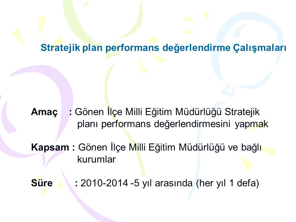 Amaç : Gönen İlçe Milli Eğitim Müdürlüğü Stratejik planı performans değerlendirmesini yapmak Kapsam : Gönen İlçe Milli Eğitim Müdürlüğü ve bağlı kurum
