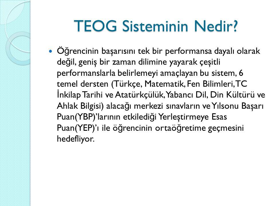 TEOG Sisteminin Nedir? Ö ğ rencinin başarısını tek bir performansa dayalı olarak de ğ il, geniş bir zaman dilimine yayarak çeşitli performanslarla bel