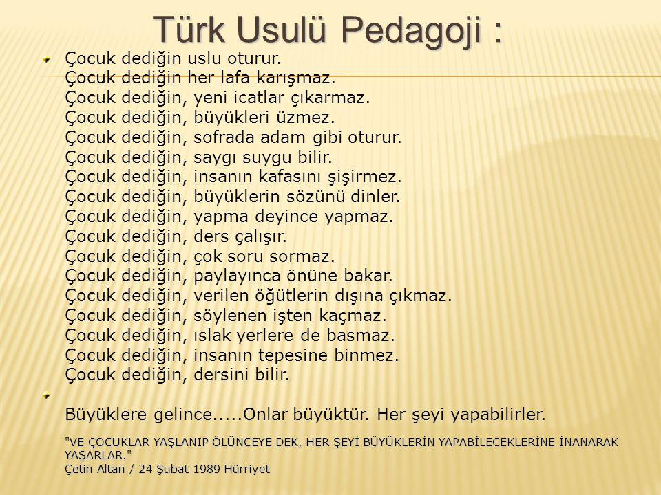 Türk Usulü Pedagoji : Çocuk dediğin uslu oturur. Çocuk dediğin her lafa karışmaz. Çocuk dediğin, yeni icatlar çıkarmaz. Çocuk dediğin, büyükleri üzmez
