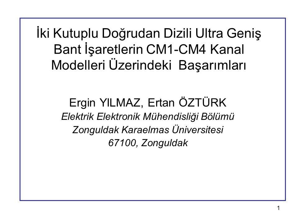 1 İki Kutuplu Doğrudan Dizili Ultra Geniş Bant İşaretlerin CM1-CM4 Kanal Modelleri Üzerindeki Başarımları Ergin YILMAZ, Ertan ÖZTÜRK Elektrik Elektronik Mühendisliği Bölümü Zonguldak Karaelmas Üniversitesi 67100, Zonguldak