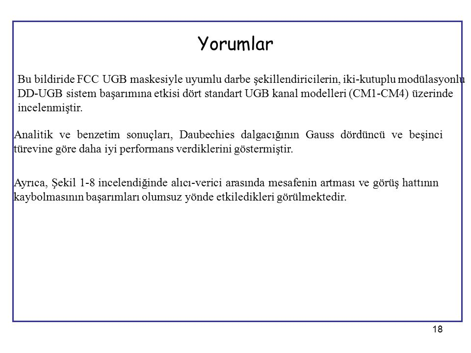 18 Yorumlar Bu bildiride FCC UGB maskesiyle uyumlu darbe şekillendiricilerin, iki-kutuplu modülasyonlu DD-UGB sistem başarımına etkisi dört standart UGB kanal modelleri (CM1-CM4) üzerinde incelenmiştir.