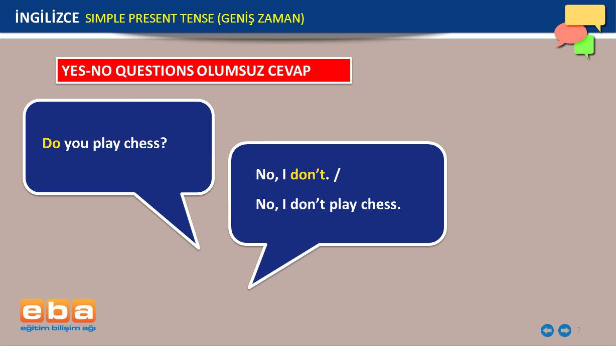 7 Do you play chess? YES-NO QUESTIONS OLUMSUZ CEVAP No, I don't. / No, I don't play chess. İNGİLİZCE SIMPLE PRESENT TENSE (GENİŞ ZAMAN)