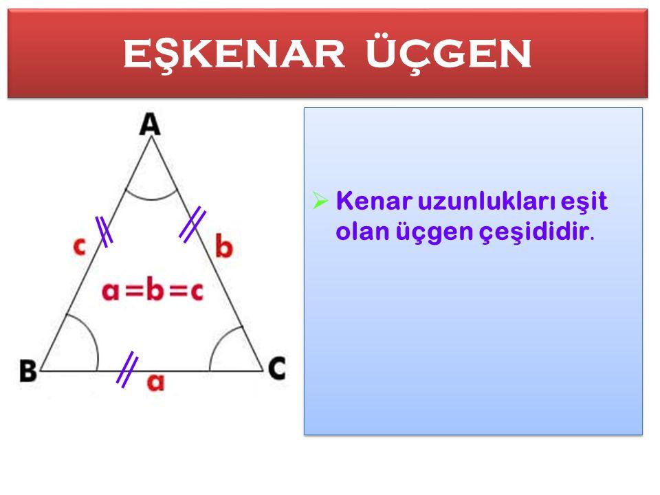 E Ş KENAR ÜÇGEN E Ş KENAR ÜÇGEN  Kenar uzunlukları e ş it olan üçgen çe ş ididir.