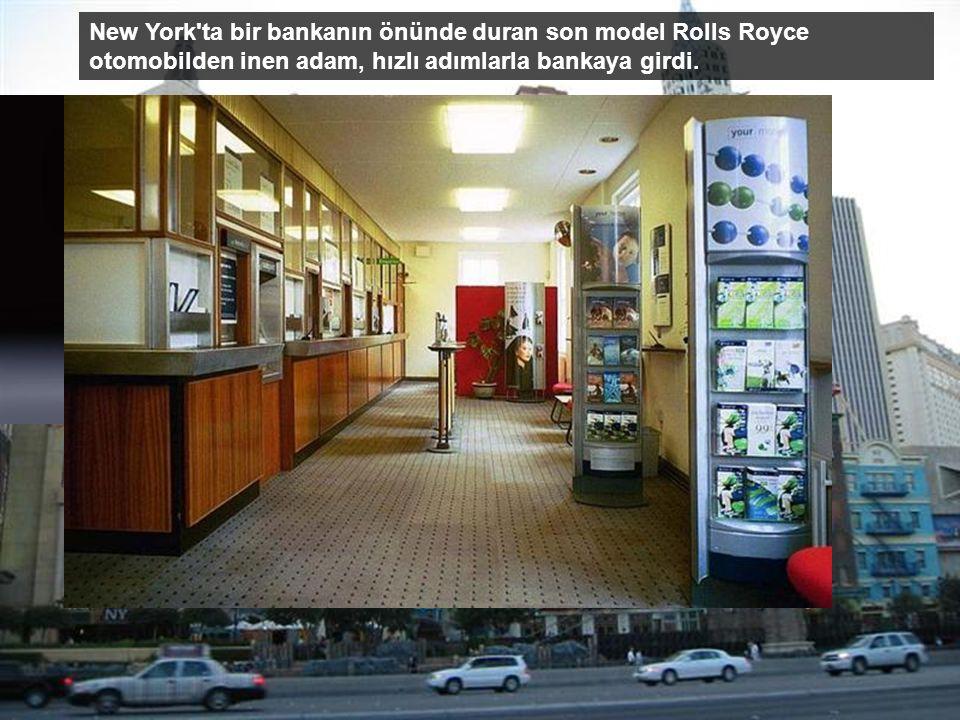 New York ta bir bankanın önünde duran son model Rolls Royce otomobilden inen adam, hızlı adımlarla bankaya girdi.