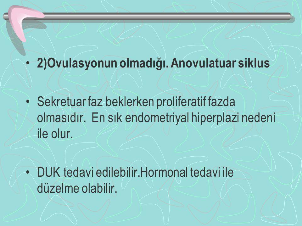 2)Ovulasyonun olmadığı. Anovulatuar siklus Sekretuar faz beklerken proliferatif fazda olmasıdır. En sık endometriyal hiperplazi nedeni ile olur. DUK t