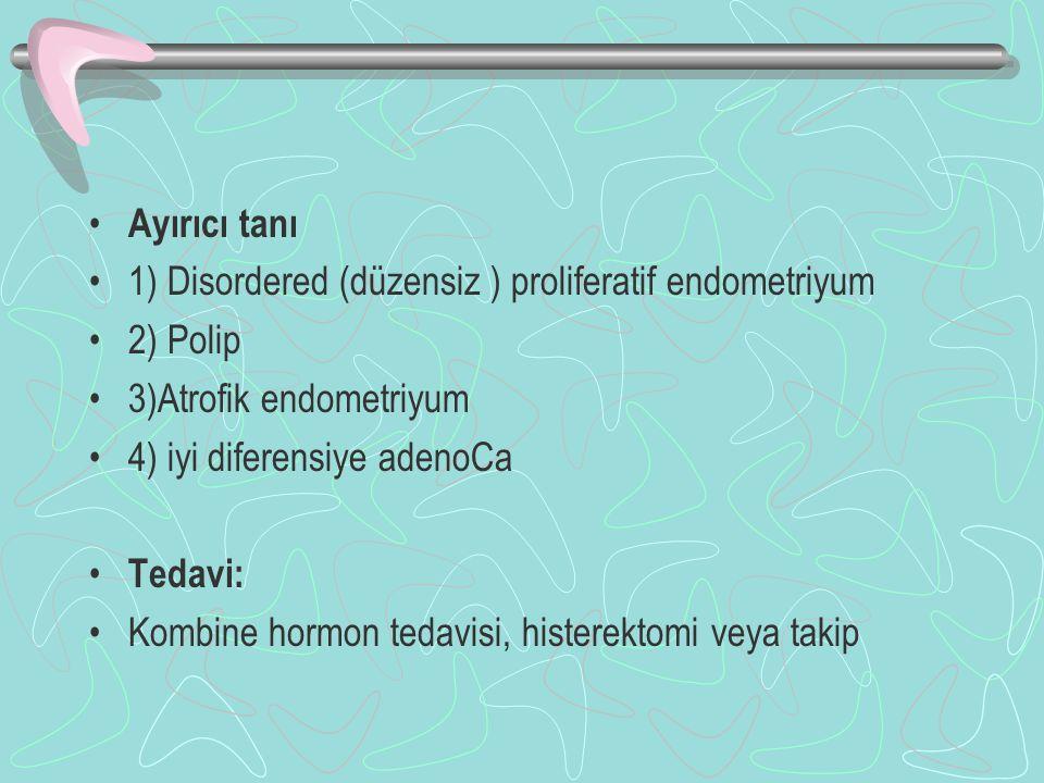 Ayırıcı tanı 1) Disordered (düzensiz ) proliferatif endometriyum 2) Polip 3)Atrofik endometriyum 4) iyi diferensiye adenoCa Tedavi: Kombine hormon tedavisi, histerektomi veya takip