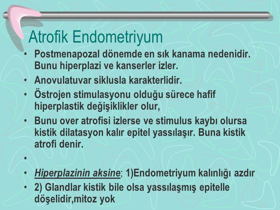 Atrofik Endometriyum Postmenapozal dönemde en sık kanama nedenidir. Bunu hiperplazi ve kanserler izler. Anovulatuvar siklusla karakterlidir. Östrojen