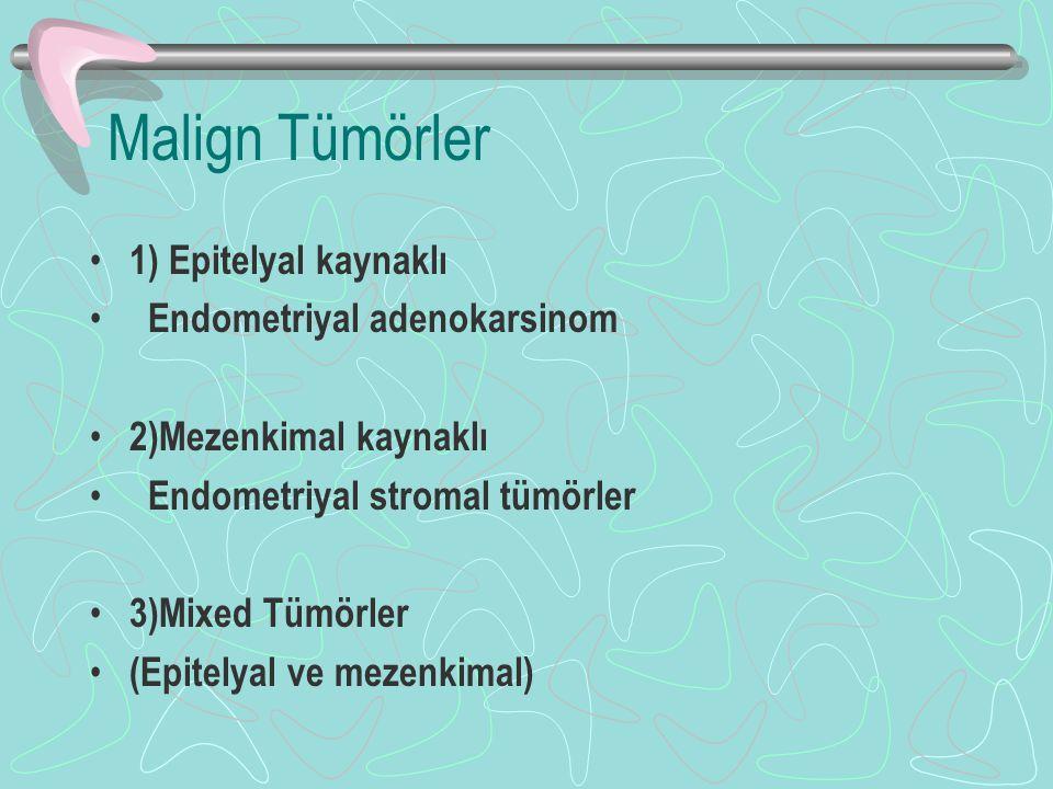 Malign Tümörler 1) Epitelyal kaynaklı Endometriyal adenokarsinom 2)Mezenkimal kaynaklı Endometriyal stromal tümörler 3)Mixed Tümörler (Epitelyal ve me
