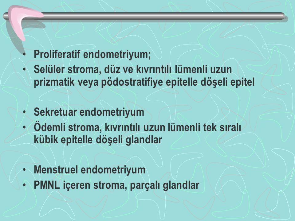 Proliferatif endometriyum; Selüler stroma, düz ve kıvrıntılı lümenli uzun prizmatik veya pödostratifiye epitelle döşeli epitel Sekretuar endometriyum Ödemli stroma, kıvrıntılı uzun lümenli tek sıralı kübik epitelle döşeli glandlar Menstruel endometriyum PMNL içeren stroma, parçalı glandlar