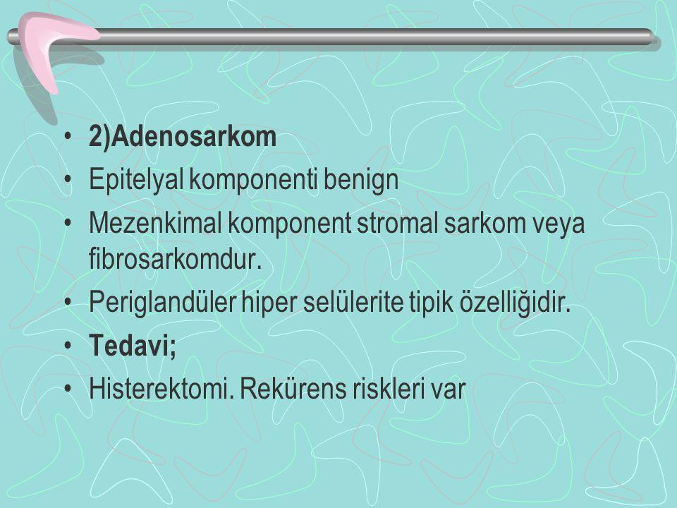 2)Adenosarkom Epitelyal komponenti benign Mezenkimal komponent stromal sarkom veya fibrosarkomdur. Periglandüler hiper selülerite tipik özelliğidir. T