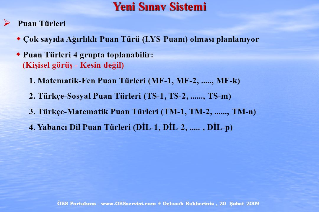 ÖSS Portalınız - www.OSSservisi.com # Gelecek Rehberiniz, 20 Şubat 2009 Yeni Sınav Sistemi  Puan Türleri  Çok sayıda Ağırlıklı Puan Türü (LYS Puanı) olması planlanıyor  Puan Türleri 4 grupta toplanabilir: (Kişisel görüş - Kesin değil) 1.