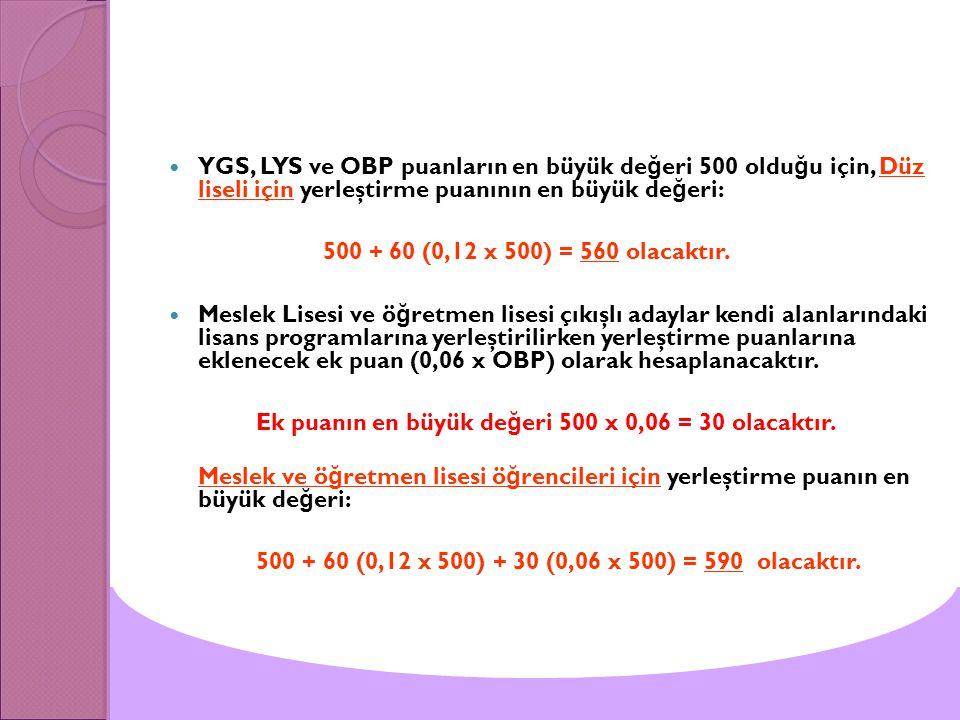 YGS, LYS ve OBP puanların en büyük de ğ eri 500 oldu ğ u için, Düz liseli için yerleştirme puanının en büyük de ğ eri: 500 + 60 (0,12 x 500) = 560 ola