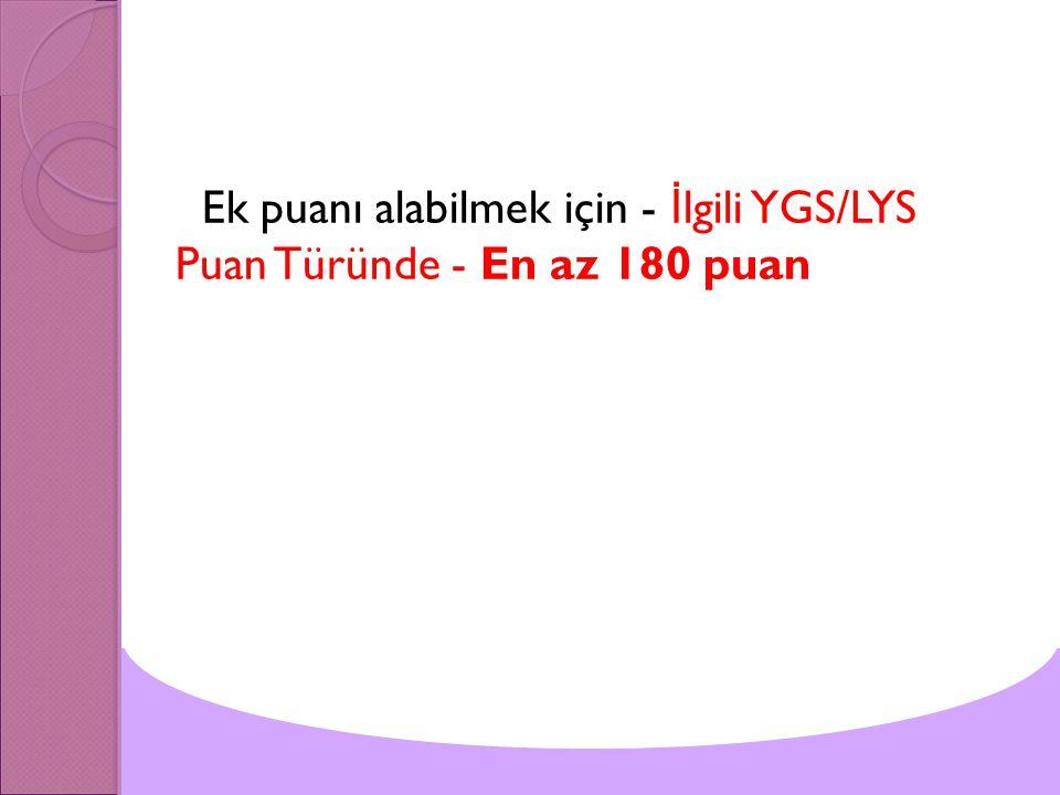 Ek puanı alabilmek için - İ lgili YGS/LYS Puan Türünde - En az 180 puan