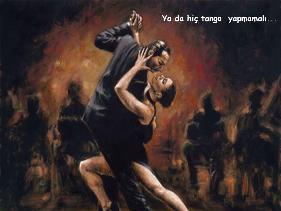 Müzik de ğ i ş ir, e ş de ğ i ş ir, tango bitebilir. Bunu farketmek ama endi ş esiyle ya ş ayıp dansı da mahvetmemek gerekir. Çünkü aslında biten tek