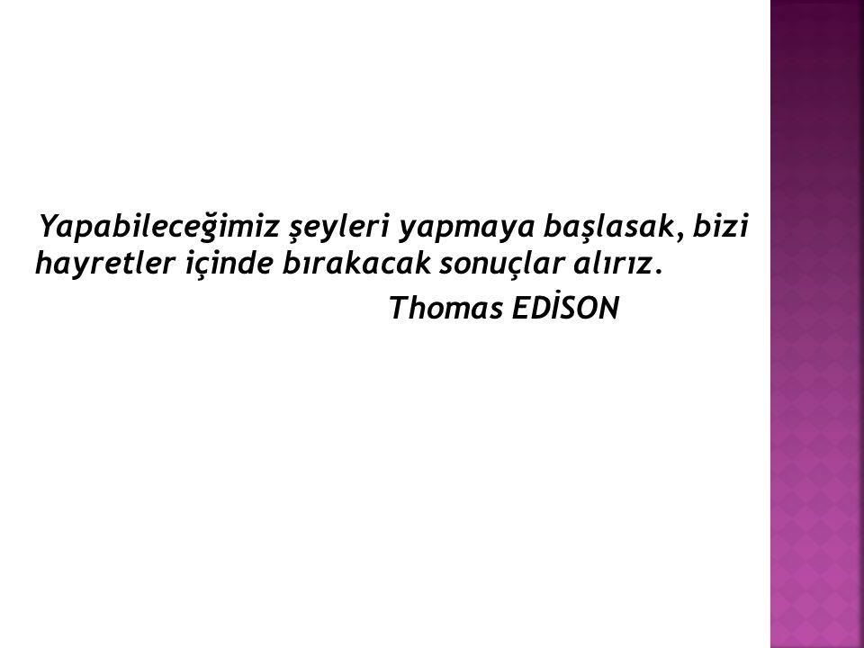 Yapabileceğimiz şeyleri yapmaya başlasak, bizi hayretler içinde bırakacak sonuçlar alırız. Thomas EDİSON
