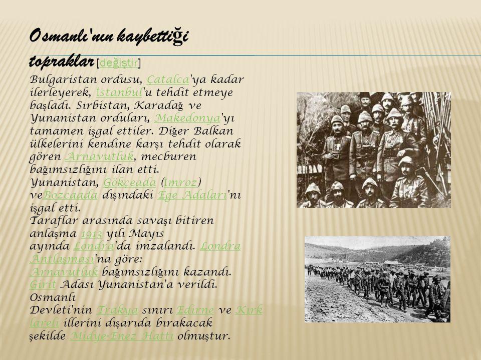 Osmanlı nın kaybetti ğ i topraklar [değiştir]değiştir Bulgaristan ordusu, Çatalca ya kadar ilerleyerek, İ stanbul u tehdit etmeye ba ş ladı.