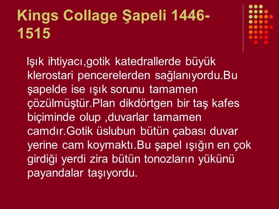 Kings Collage Şapeli 1446- 1515 Işık ihtiyacı,gotik katedrallerde büyük klerostari pencerelerden sağlanıyordu.Bu şapelde ise ışık sorunu tamamen çözül