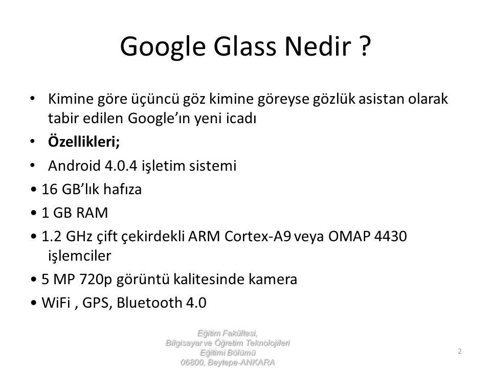 Google Glass'ı Tanıyalım Yüz tanıma teknolojisi HD kalitesinde video kaydı Gps Ios ve Android işletim sistemli akıllı telefonlar ile senkronize çalışabilme Bluetooth 4.0 ve wi-fi Eğitim Fakültesi, Bilgisayar ve Öğretim Teknolojileri Eğitimi Bölümü 06800, Beytepe-ANKARA 3