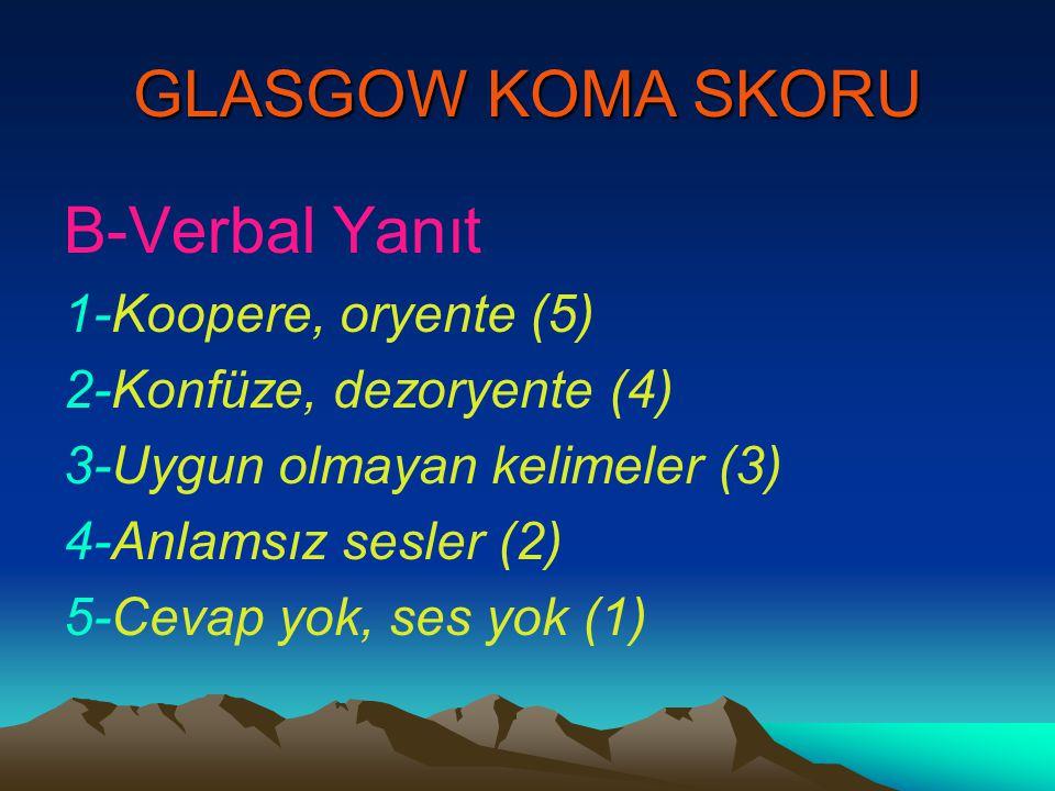 GLASGOW KOMA SKORU B-Verbal Yanıt 1-Koopere, oryente (5) 2-Konfüze, dezoryente (4) 3-Uygun olmayan kelimeler (3) 4-Anlamsız sesler (2) 5-Cevap yok, se
