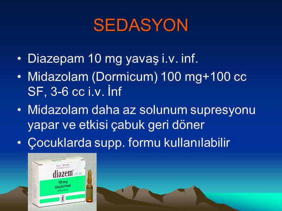SEDASYON Diazepam 10 mg yavaş i.v. inf. Midazolam (Dormicum) 100 mg+100 cc SF, 3-6 cc i.v. İnf Midazolam daha az solunum supresyonu yapar ve etkisi ça