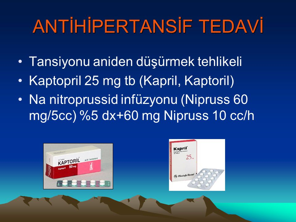 ANTİHİPERTANSİF TEDAVİ Tansiyonu aniden düşürmek tehlikeli Kaptopril 25 mg tb (Kapril, Kaptoril) Na nitroprussid infüzyonu (Nipruss 60 mg/5cc) %5 dx+6