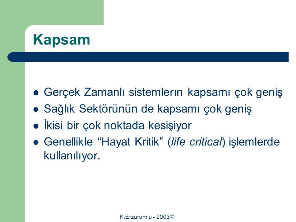K.Erzurumlu - 2003© Kapsam Gerçek Zamanlı sistemlerın kapsamı çok geniş Sağlık Sektörünün de kapsamı çok geniş İkisi bir çok noktada kesişiyor Genellikle Hayat Kritik (life critical) işlemlerde kullanılıyor.
