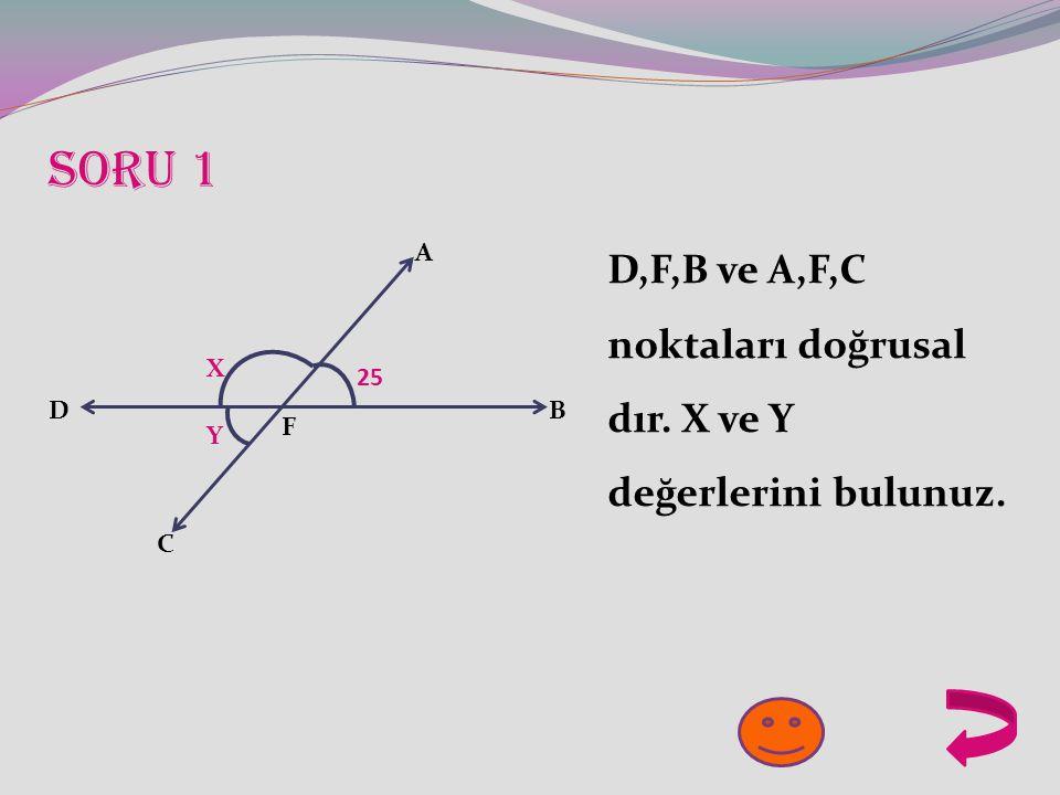 25 X Y A B C D F D,F,B ve A,F,C noktaları doğrusal dır. X ve Y değerlerini bulunuz. Soru 1