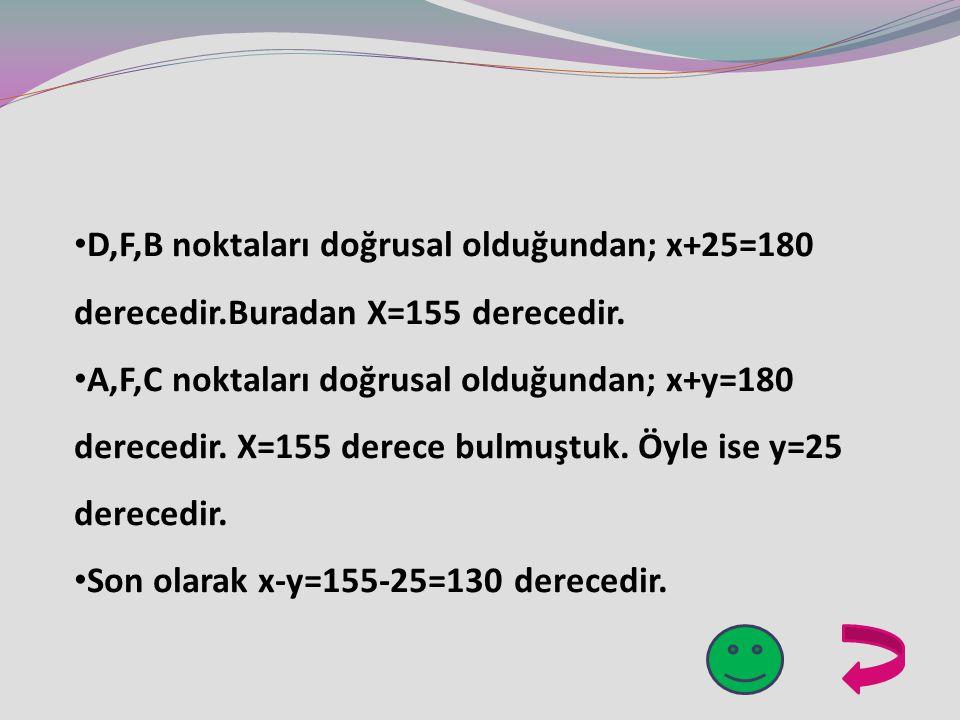 D,F,B noktaları doğrusal olduğundan; x+25=180 derecedir.Buradan X=155 derecedir.